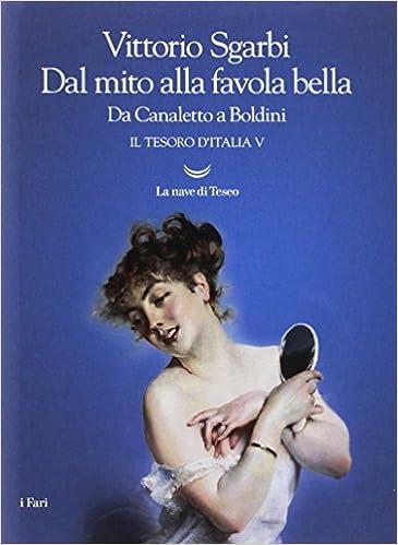 Vittorio sgarbi  - dal mito alla favola bella. da canaletto a boldini. il tesoro d`italia: 5 (italiano) 978-8893448307