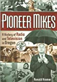 Pioneer Mikes : A History of Radio and Television in Oregon, Kramer, Ronald, 0615300308