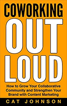 Coworking Out Loud: How to Grow Your Collaborative Community and Strengthen Your Brand with Content Marketing by [Johnson, Cat]