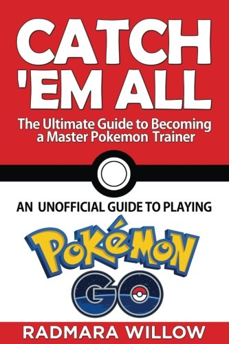 Catch Em All - The Ultimate Guide to Becoming a Master Pokemon Trainer: An Unofficial Guide to Playing Pokemon Go