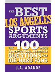 The Best Los Angeles Sports Arguments: The 100 Most Controversial, Debatable Questions for Die-Hard Fans