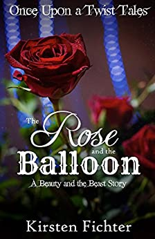 The Rose and the Balloon: A Beauty and the Beast Story (Once Upon a Twist Tales Book 1) by [Fichter, Kirsten]