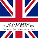O Atalho para o Inglês [The Shortcut to English] Audiobook by Irineu De Oliveira Jr. Narrated by Dolly Donut