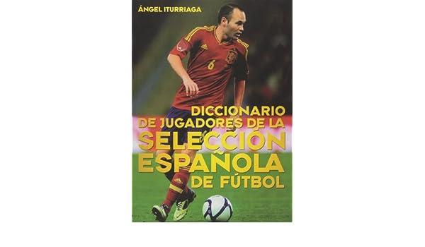 Diccionario de jugadores de la selección española de fútbol: Ángel Iturriaga Barco: 9788415405641: Amazon.com: Books
