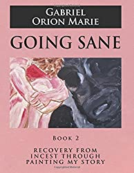 Going Sane: Recovery from Incest Through Painting My Story (Book Two)