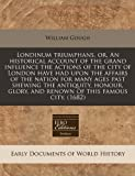 Londinum triumphans, or, an historical account of the grand influence the actions of the city of London have had upon the affairs of the nation for many ages past shewing the antiquity, honour, glory, and renown of this famous City. (1682), William Gough, 1171279833