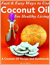 Fast and Easy Ways to Use  Coconut Oil For Healthy Living A Coconut Oil Recipe and Guidebook (English Edition)