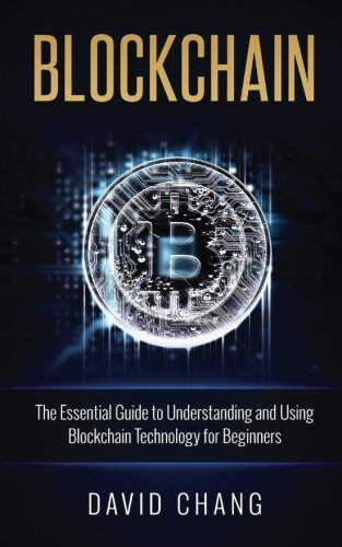 Blockchain: The Essential Guide to Understanding and Using Blockchain Technology for Beginners (Financial Technology) (Volume 1)