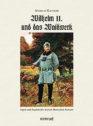 Wilhelm II. und das Waidwerk: Jagen und Jagden des letzten Deutschen Kaisers