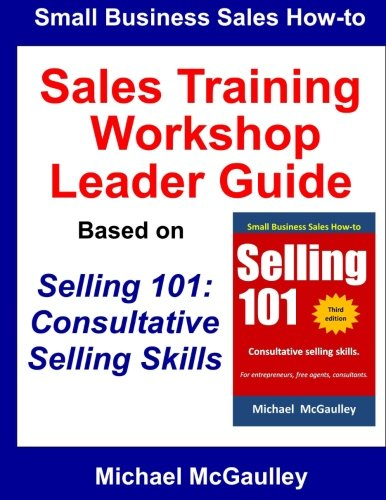 Sales Training Workshop: Leader Guide for Selling 101: Consultative Selling Skills (Small business sales how-to series)