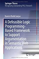 A Defeasible Logic Programming-Based Framework to Support Argumentation in Semantic Web Applications Front Cover