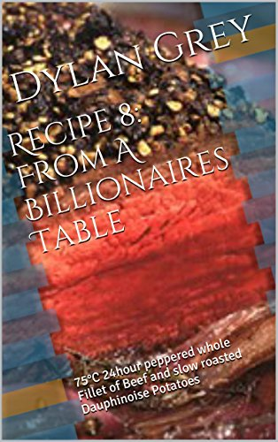 Recipe 8: From A Billionaires Table: 75°C 24hour peppered whole Fillet of Beef and slow roasted Dauphinoise Potatoes EPUB Free Download