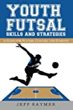Youth Futsal Skills and Strategies: A Guide for Players, Coaches, and Parents