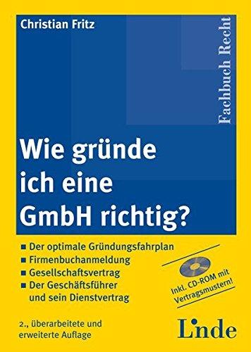 Wie gründe ich eine GmbH richtig?: Der optimale Gründungsfahrplan ═ Firmenbuchanmeldung ═ Gesellschaftervertrag ═ Der Geschäftsführer und sein Dienstvertrag