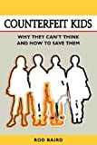 Counterfeit Kids: Why they can't think and how to save them
