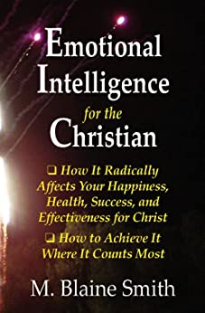 Emotional Intelligence for the Christian: How It Radically Affects Your Hapiness, Health, Success, and Effectiveness for Christ. How to Achieve It Where It Counts Most. by [Smith, M. Blaine]