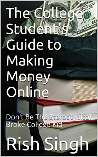 The College Student's Guide to Making Money Online: Don't Be The Stereotypical Broke College Kid