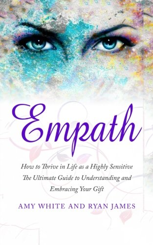 Download Empath: How to Thrive in Life as a Highly Sensitive - The Ultimate Guide to Understanding and Embracing Your Gift (Empath Series) (Volume 1) PDF