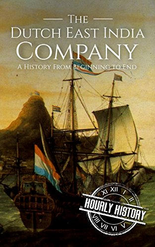 The Dutch East India Company: A History From Beginning to End (The East India Companies Book 2) by [History, Hourly]