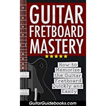 Guitar Fretboard Mastery: How to Memorize the Guitar Fretboard Quickly and Easily: (Guitar Lessons on Fretboard Theory, Guitar Notes, Exercises, Scales, Arpeggios, and Improvisation)