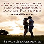The Ultimate Guide on How to Get Your Ex Back Fast and Keep Your Lover Forever | Stacy Shakespeare