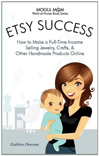 Etsy Success: How to Make a Full-Time Income Selling Jewelry, Crafts, and Other Handmade Products Online (Work-At-Home Book)
