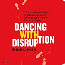 Dancing with Disruption: The 7 secrets to Thriving on Massive Change So the Best People Want to Partner with You Audiobook by Mike Lipkin Narrated by Mike Lipkin