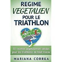 REGIME VEGETALIEN POUR LE TRIATHLON: Inclus : 50 recettes végétaliennes idéales pour les triathlètes de haut niveau (French Edition)