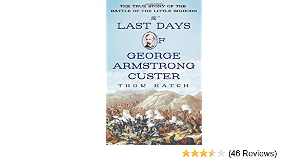 The Last Days of George Armstrong Custer: The True Story of the Battle of the Little Bighorn