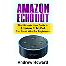 Amazon Echo Dot: The Ultimate User Guide to Amazon Echo Dot 2nd Generation for Beginners (Amazon Echo Dot, user manual, step-by-step guide, Amazon Echo ... Echo, users guides, internet Book 1)