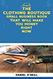 img - for The Clothing Boutique Small Business Book That Will Make You Money Right Now: A