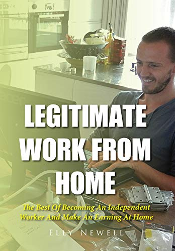 Legitimate Work From Home: The Best Of Becoming An Independent Worker And Make An Earning At Home (Best Legitimate Work From Home Jobs)