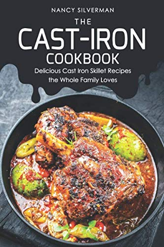 The Cast-Iron Cookbook: Delicious Cast Iron Skillet Recipes the Whole Family Loves by Nancy Silverman
