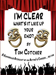 I'M CLEAR, WHAT'S IT LIKE UP YOUR END?: A Humorous Account of an Actor's Career...So Far