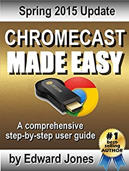 Chromecast Made Easy: A comprehensive step-by-step user guide by [Jones, Edward]