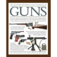 Illustrated World Encyclopedia of Guns: Pistols, Rifles, Revolvers, Machine and Submachine Guns Through History in 1100…