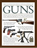 The Illustrated World Encyclopedia of Guns: Pistols, Rifles, Revolvers, Machine and Submachine Guns Through History in 1100 Clear Photographs