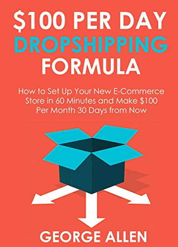 $100 PER DAY DROPSHIPPING FORMULA: How to Set Up Your New E-Commerce Store in 60 Minutes and Make $100 per Month 30 Days from Now -