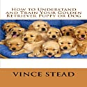 How to Understand and Train Your Golden Retriever Puppy or Dog Audiobook by Vince Stead Narrated by Jason Lovett