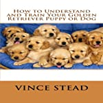 How to Understand and Train Your Golden Retriever Puppy or Dog | Vince Stead