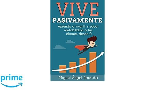 Vive Pasivamente: Aprende a invertir y sacar rentabilidad a tus ahorros desde 0 (Spanish Edition): Miguel Ángel Bautista Estévez: 9781973588771: Amazon.com: ...
