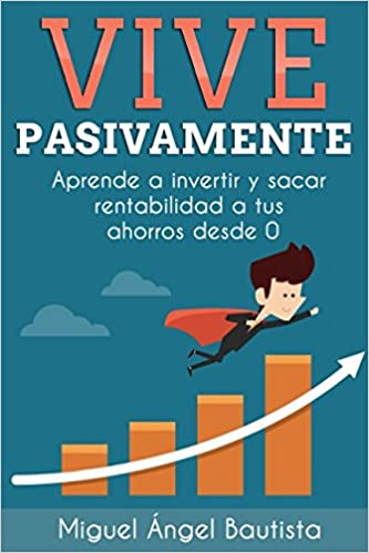 Vive Pasivamente: Aprende A Invertir Y Sacar Rentabilidad A Tus Ahorros Desde 0 por Miguel Ángel Bautista Estévez epub