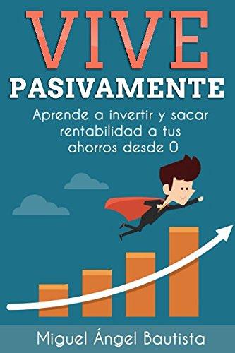 Vive Pasivamente: Aprende a invertir y sacar rentabilidad a tus ahorros desde 0 (Spanish Edition) [Miguel Angel Bautista Estevez] (Tapa Blanda)