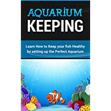 Aquarium Keeping: Learn How to Keep your fish Healthy by setting up the Perfect Aquarium.: Learn How to Keep your fish Healthy by setting up the Perfect Aquarium.