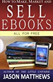 How to Make, Market and Sell Ebooks - All for FREE: Ebooksuccess4free: Volume 1