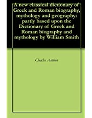 A new classical dictionary of Greek and Roman biography, mythology and geography: partly based upon the Dictionary of Greek and Roman biography and mythology by William Smith