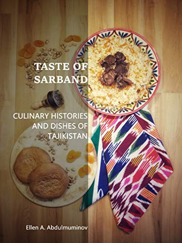 Taste of Sarband: Culinary Histories and Dishes of Tajikistan by Ellen A. Abdulmuminov