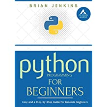 Python Programming: A Step-by-Step Guide For Absolute Beginners