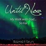 Until Now: My Walk with God... So Far | Roland Filbrun