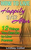 How To Live Happily Ever After: 12 Things You Can Do To Live Forever